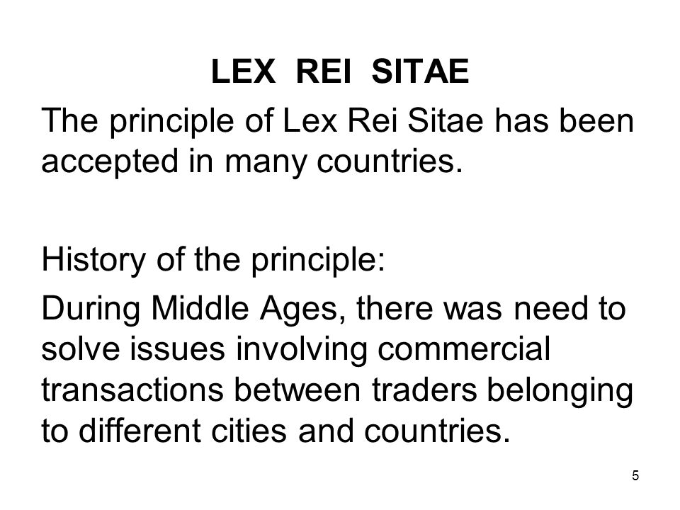 5 LEX REI SITAE The principle of Lex Rei Sitae has been accepted in many countries. History of the principle: During Middle Ages, there was need to so