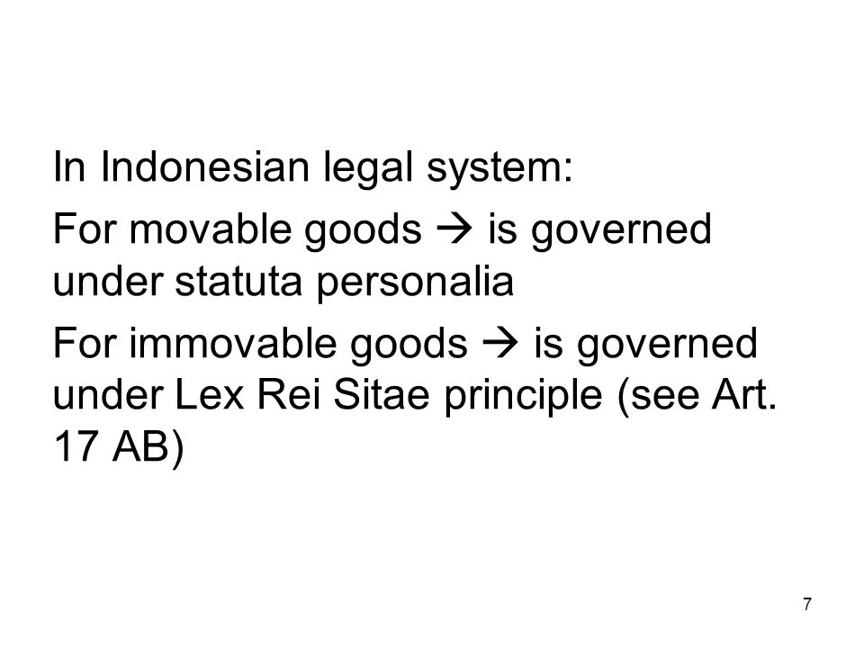 7 In Indonesian legal system: For movable goods  is governed under statuta personalia For immovable goods  is governed under Lex Rei Sitae principle