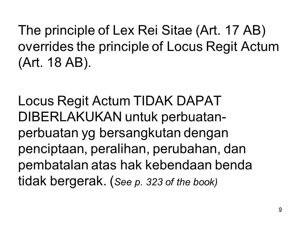 10 Untuk benda-benda tidak bergerak, selalu berlaku hukum dari tempat dimana benda- benda tidak bergerak tsb berada, baik itu untuk syarat materiilnya maupun syarat formilnya (vorm)  LEX REI SITAE