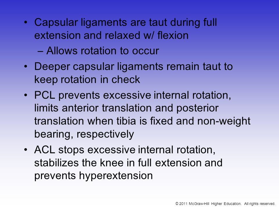 Capsular ligaments are taut during full extension and relaxed w/ flexion –Allows rotation to occur Deeper capsular ligaments remain taut to keep rotation in check PCL prevents excessive internal rotation, limits anterior translation and posterior translation when tibia is fixed and non-weight bearing, respectively ACL stops excessive internal rotation, stabilizes the knee in full extension and prevents hyperextension © 2011 McGraw-Hill Higher Education.