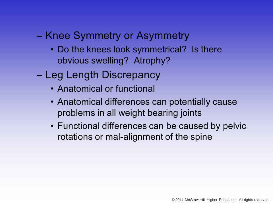 –Knee Symmetry or Asymmetry Do the knees look symmetrical? Is there obvious swelling? Atrophy? –Leg Length Discrepancy Anatomical or functional Anatom