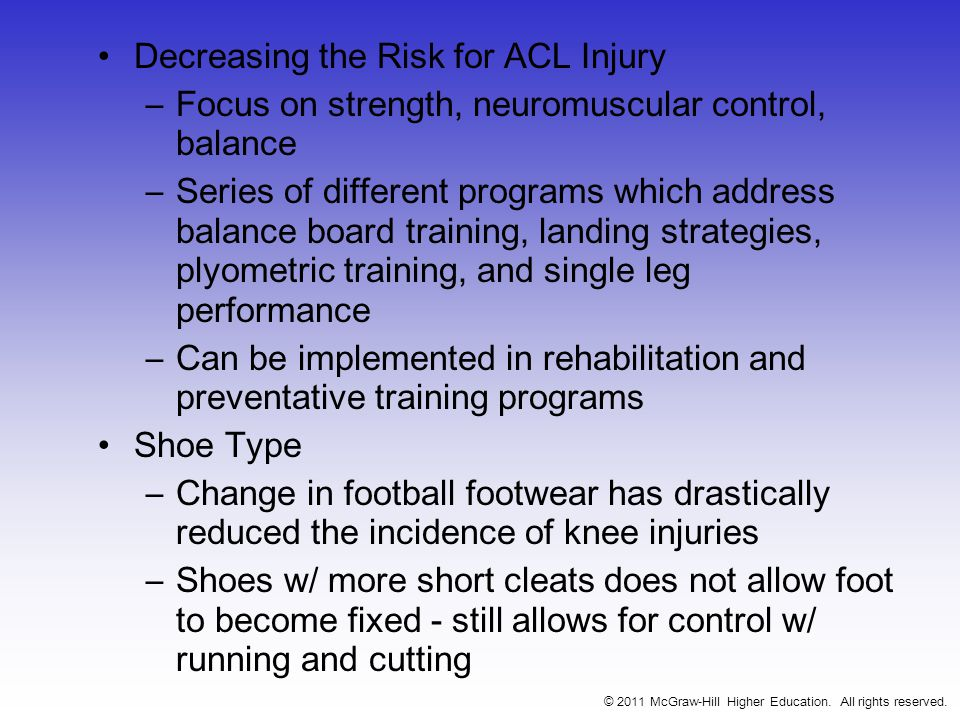 Decreasing the Risk for ACL Injury –Focus on strength, neuromuscular control, balance –Series of different programs which address balance board training, landing strategies, plyometric training, and single leg performance –Can be implemented in rehabilitation and preventative training programs Shoe Type –Change in football footwear has drastically reduced the incidence of knee injuries –Shoes w/ more short cleats does not allow foot to become fixed - still allows for control w/ running and cutting © 2011 McGraw-Hill Higher Education.