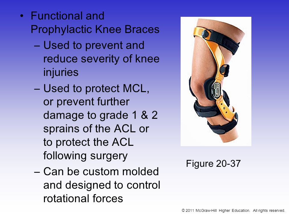 Functional and Prophylactic Knee Braces –Used to prevent and reduce severity of knee injuries –Used to protect MCL, or prevent further damage to grade 1 & 2 sprains of the ACL or to protect the ACL following surgery –Can be custom molded and designed to control rotational forces © 2011 McGraw-Hill Higher Education.