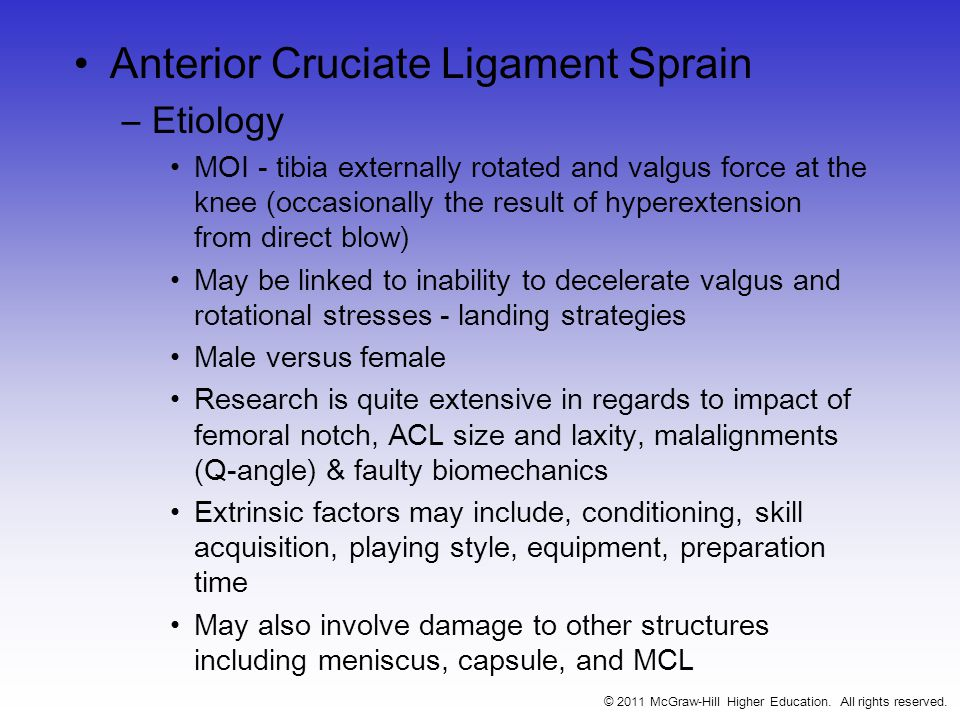 Anterior Cruciate Ligament Sprain –Etiology MOI - tibia externally rotated and valgus force at the knee (occasionally the result of hyperextension from direct blow) May be linked to inability to decelerate valgus and rotational stresses - landing strategies Male versus female Research is quite extensive in regards to impact of femoral notch, ACL size and laxity, malalignments (Q-angle) & faulty biomechanics Extrinsic factors may include, conditioning, skill acquisition, playing style, equipment, preparation time May also involve damage to other structures including meniscus, capsule, and MCL © 2011 McGraw-Hill Higher Education.