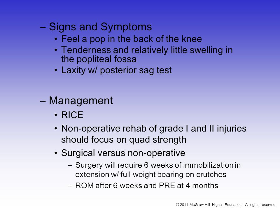 –Signs and Symptoms Feel a pop in the back of the knee Tenderness and relatively little swelling in the popliteal fossa Laxity w/ posterior sag test –Management RICE Non-operative rehab of grade I and II injuries should focus on quad strength Surgical versus non-operative –Surgery will require 6 weeks of immobilization in extension w/ full weight bearing on crutches –ROM after 6 weeks and PRE at 4 months © 2011 McGraw-Hill Higher Education.