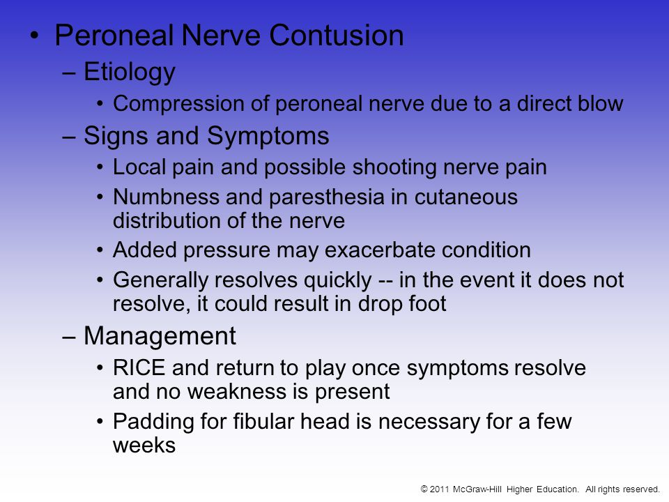 Peroneal Nerve Contusion –Etiology Compression of peroneal nerve due to a direct blow –Signs and Symptoms Local pain and possible shooting nerve pain