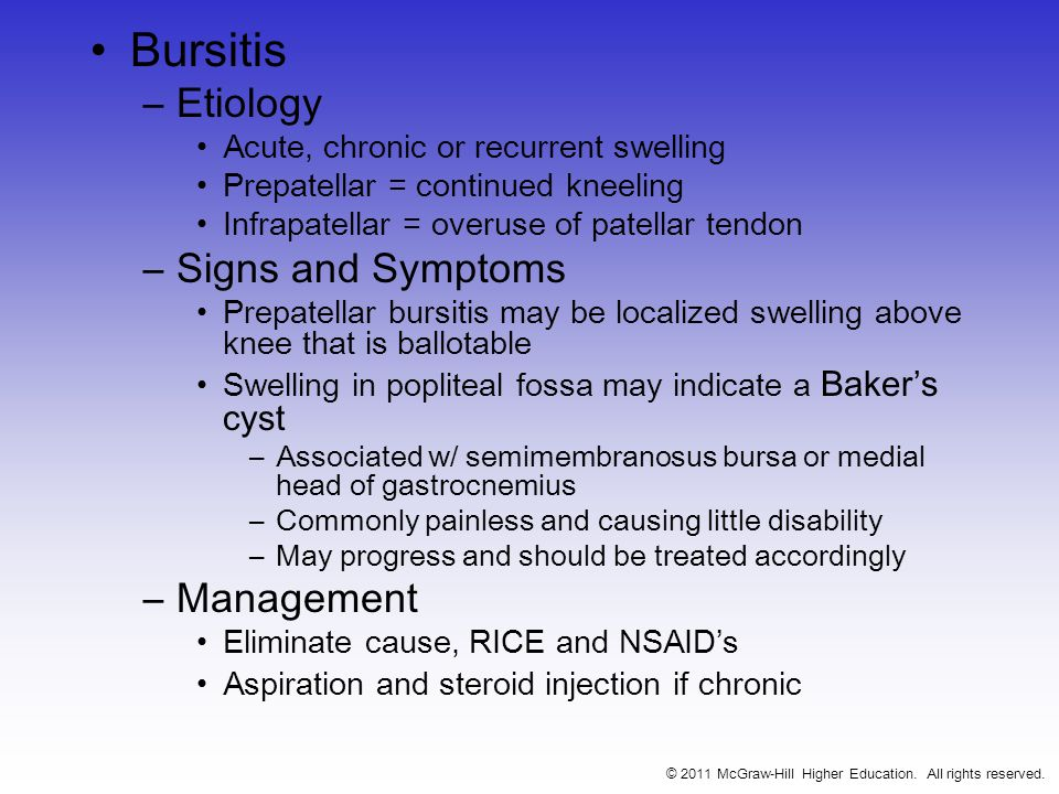 Bursitis –Etiology Acute, chronic or recurrent swelling Prepatellar = continued kneeling Infrapatellar = overuse of patellar tendon –Signs and Symptoms Prepatellar bursitis may be localized swelling above knee that is ballotable Swelling in popliteal fossa may indicate a Baker's cyst –Associated w/ semimembranosus bursa or medial head of gastrocnemius –Commonly painless and causing little disability –May progress and should be treated accordingly –Management Eliminate cause, RICE and NSAID's Aspiration and steroid injection if chronic © 2011 McGraw-Hill Higher Education.