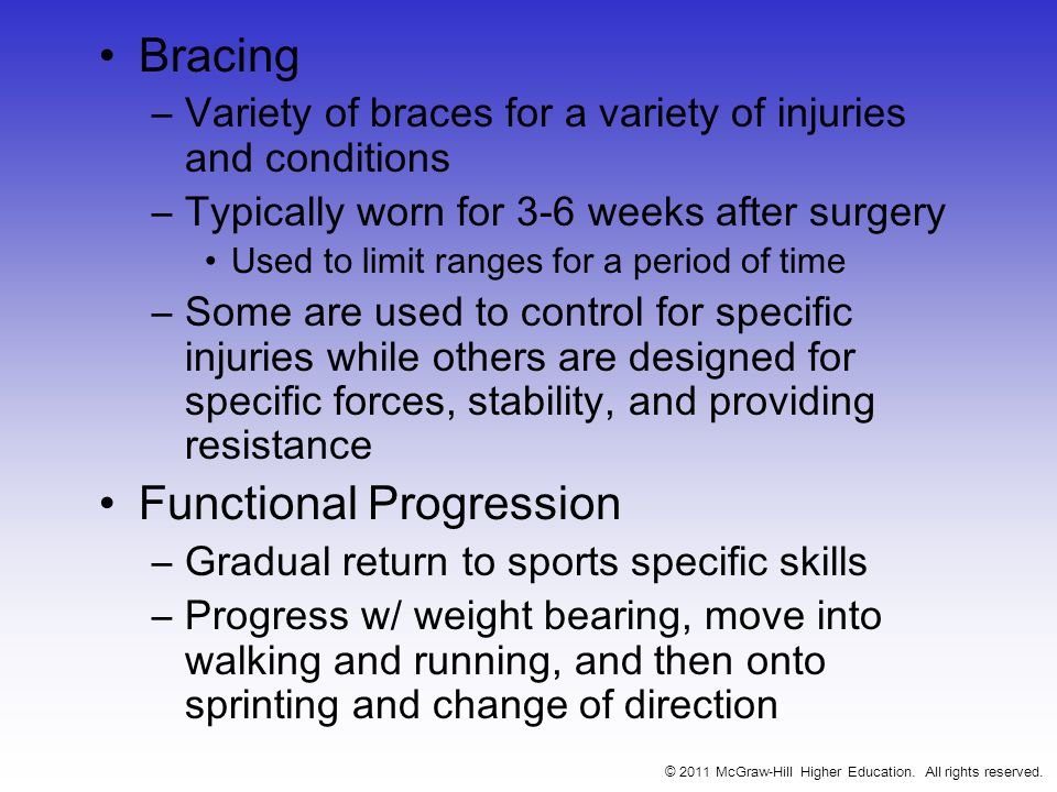 Bracing –Variety of braces for a variety of injuries and conditions –Typically worn for 3-6 weeks after surgery Used to limit ranges for a period of time –Some are used to control for specific injuries while others are designed for specific forces, stability, and providing resistance Functional Progression –Gradual return to sports specific skills –Progress w/ weight bearing, move into walking and running, and then onto sprinting and change of direction © 2011 McGraw-Hill Higher Education.