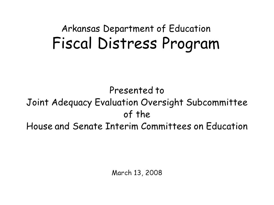 Fiscal Distress Timeline (Continued) February - - - - Questionnaires due back to ADE Conferences held with districts being screened to review financial information Districts present additional information regarding financial status March - - - - - -Mail identification letters by certified mail April - - - - - - -Deadline for district appeals of Fiscal Distress identification State Board hears appeals filed by districts State Board classifies Fiscal Distress districts