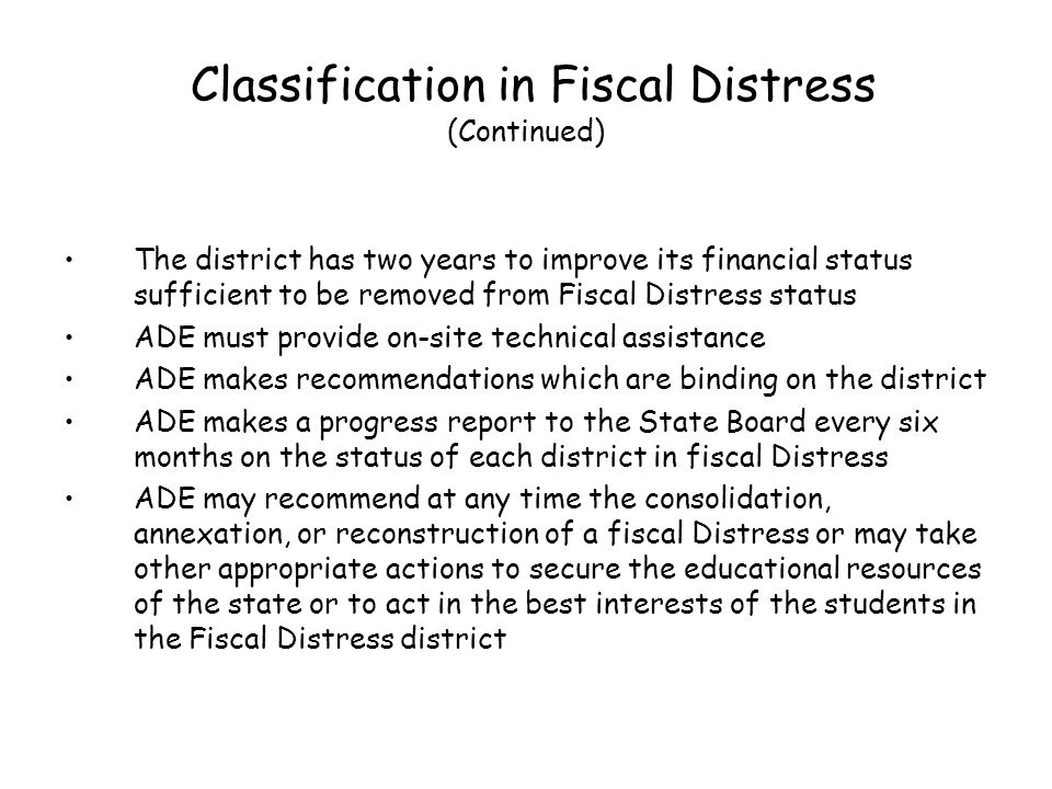 Classification in Fiscal Distress (Continued) The district has two years to improve its financial status sufficient to be removed from Fiscal Distress status ADE must provide on-site technical assistance ADE makes recommendations which are binding on the district ADE makes a progress report to the State Board every six months on the status of each district in fiscal Distress ADE may recommend at any time the consolidation, annexation, or reconstruction of a fiscal Distress or may take other appropriate actions to secure the educational resources of the state or to act in the best interests of the students in the Fiscal Distress district