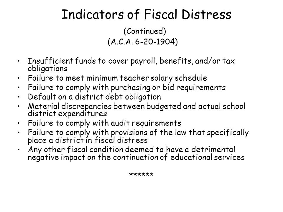Specific Reasons for Being in Fiscal Distress Overage and cost overruns on construction projects Placing bond proceeds or partnership money in operating fund Excessive debt Loss of students without making appropriate adjustments in staffing and facilities usage Inaccurate and/or inconsistent financial record keeping Operating programs beyond what is required Fixed costs exceed revenues available Operating day care programs in the red Operating Child Nutrition programs in the red Excessive increases in salaries beyond funds available
