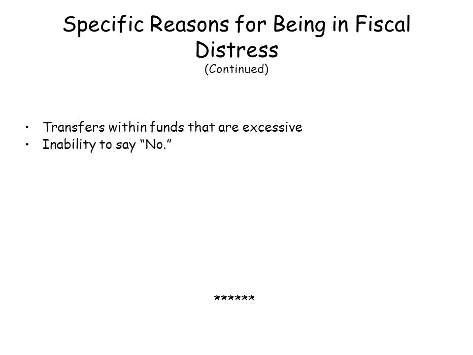 Specific Reasons for Being in Fiscal Distress (Continued) Transfers within funds that are excessive Inability to say No. ******