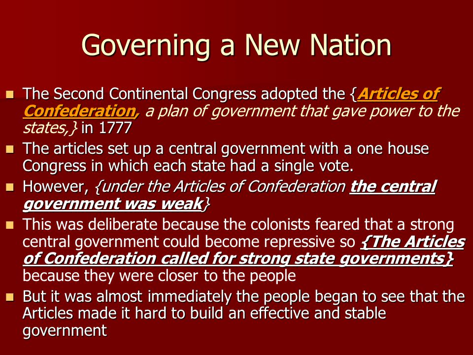 Governing a New Nation The Second Continental Congress adopted the {Articles of Confederation, in 1777 The Second Continental Congress adopted the {Articles of Confederation, a plan of government that gave power to the states,} in 1777 The articles set up a central government with a one house Congress in which each state had a single vote.