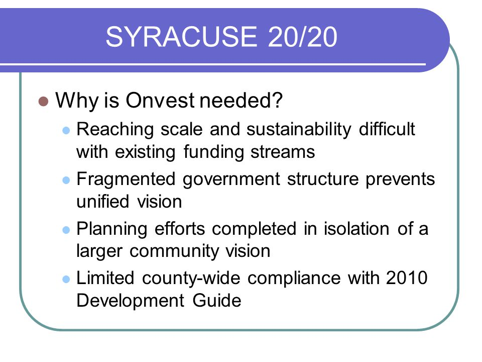 SYRACUSE 20/20 Why is Onvest needed? Reaching scale and sustainability difficult with existing funding streams Fragmented government structure prevent