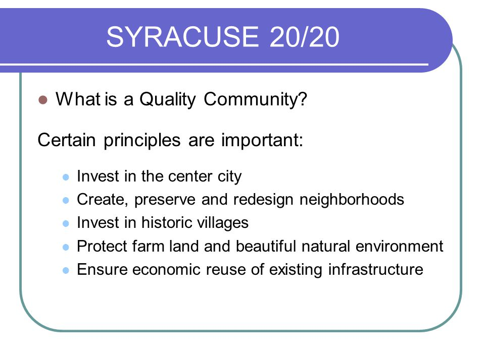 SYRACUSE 20/20 What is a Quality Community? Certain principles are important: Invest in the center city Create, preserve and redesign neighborhoods In