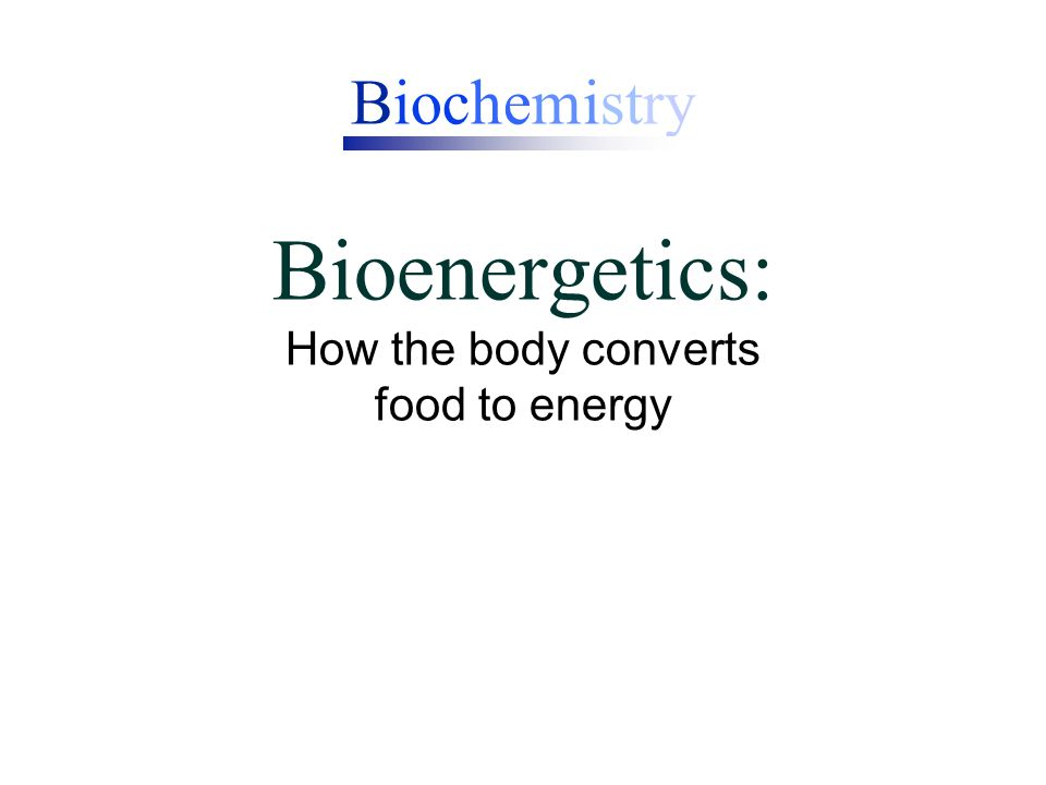 Biochemistry Bioenergetics: How the body converts food to energy