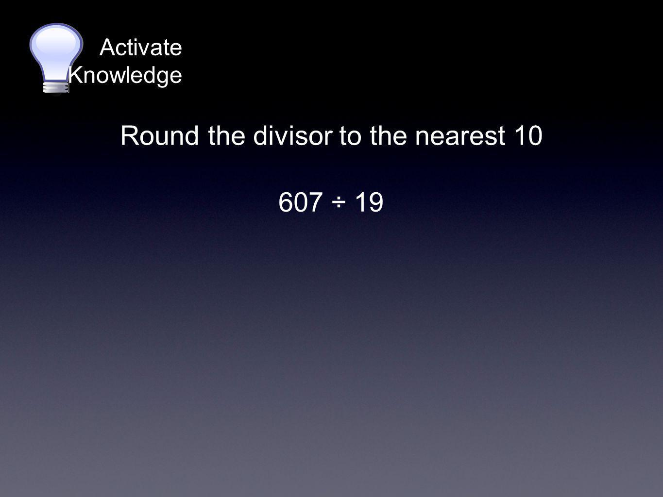 Activate Knowledge 607 ÷ 19 Round the divisor to the nearest 10