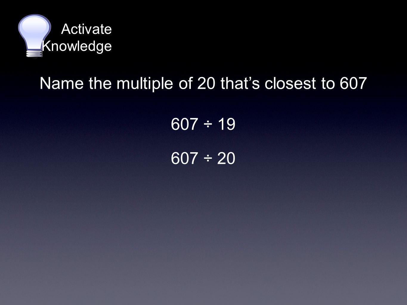 Activate Knowledge 607 ÷ 19 Name the multiple of 20 that's closest to 607 607 ÷ 20