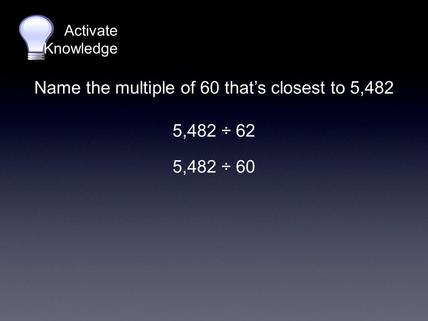 Activate Knowledge 5,482 ÷ 62 Name the multiple of 60 that's closest to 5,482 5,482 ÷ 60