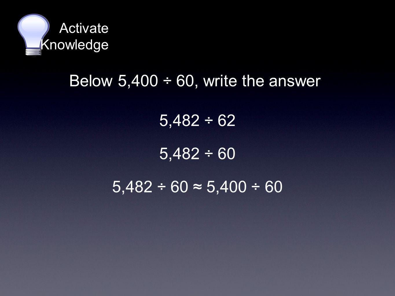Activate Knowledge 5,482 ÷ 62 Below 5,400 ÷ 60, write the answer 5,482 ÷ 60 5,482 ÷ 60 ≈ 5,400 ÷ 60