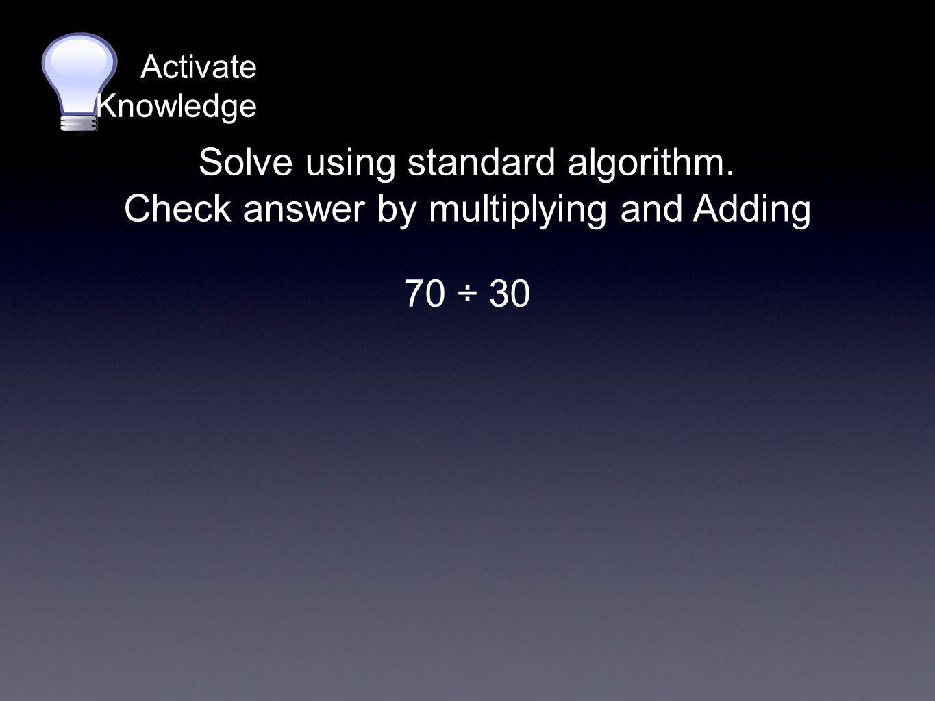 Solve using standard algorithm. Check answer by multiplying and Adding Activate Knowledge 70 ÷ 30