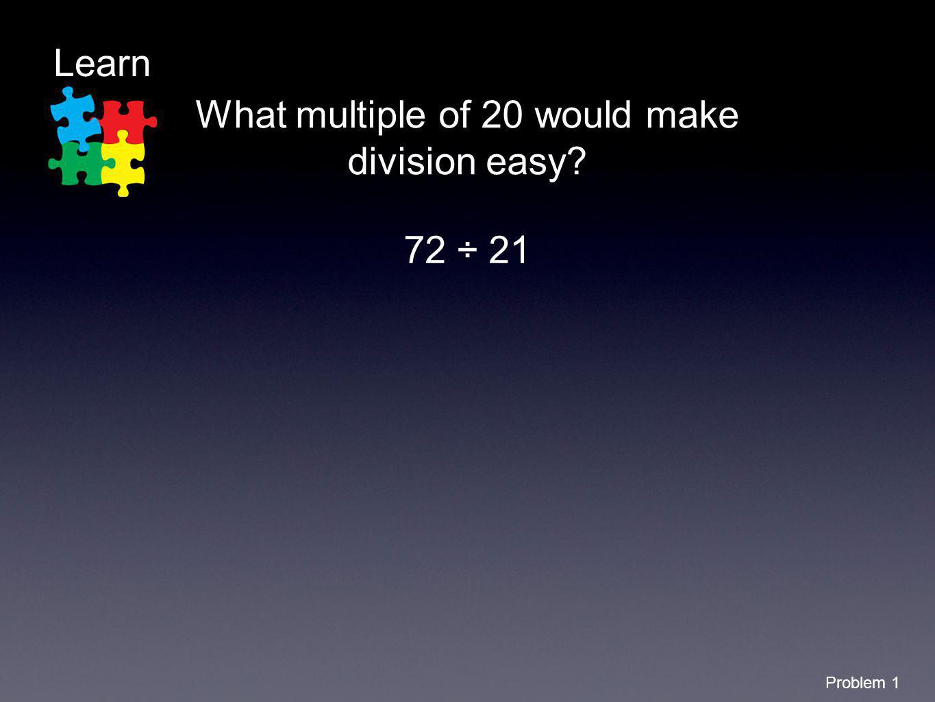 Learn Problem 1 What multiple of 20 would make division easy? 72 ÷ 21