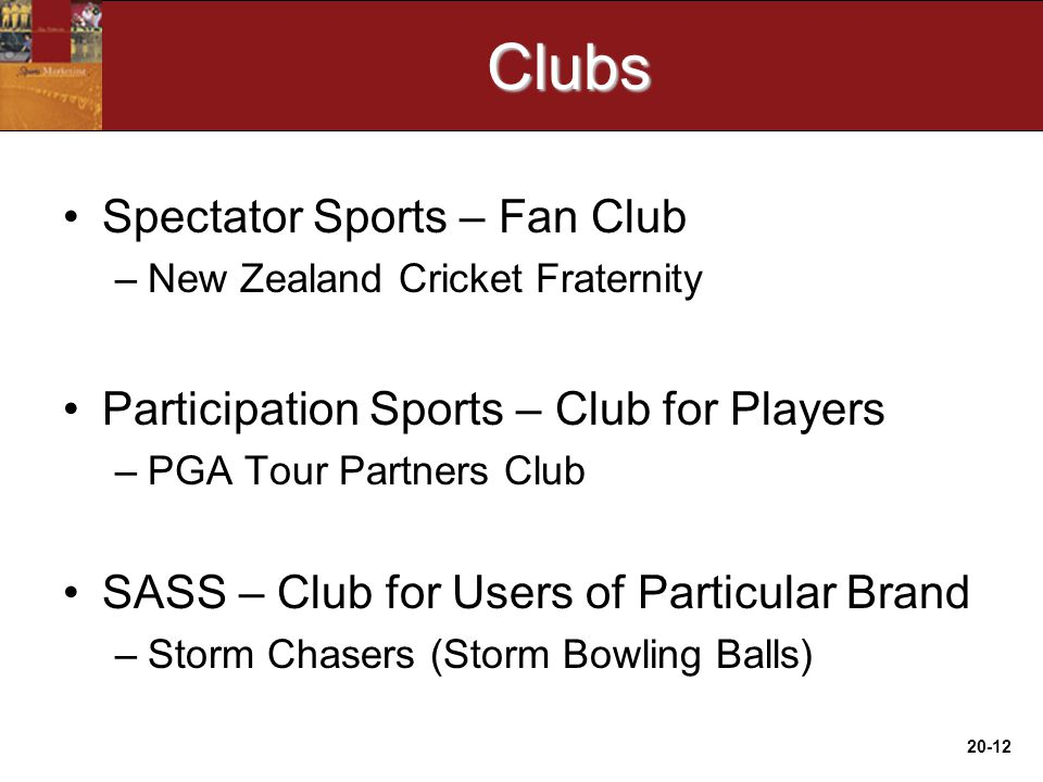 20-12Clubs Spectator Sports – Fan Club –New Zealand Cricket Fraternity Participation Sports – Club for Players –PGA Tour Partners Club SASS – Club for Users of Particular Brand –Storm Chasers (Storm Bowling Balls)