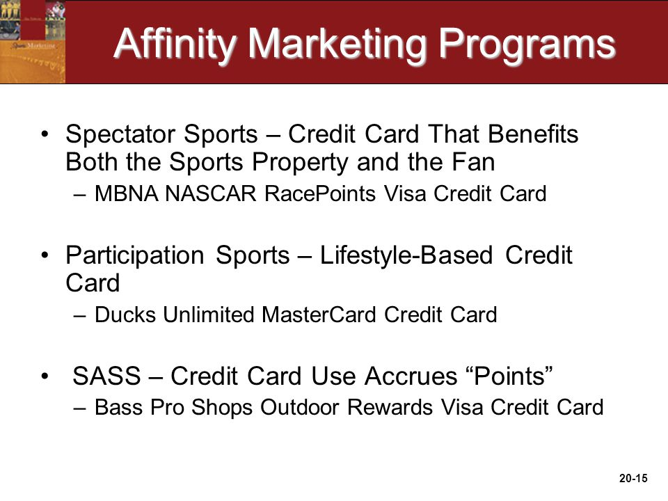 20-15 Affinity Marketing Programs Spectator Sports – Credit Card That Benefits Both the Sports Property and the Fan –MBNA NASCAR RacePoints Visa Credit Card Participation Sports – Lifestyle-Based Credit Card –Ducks Unlimited MasterCard Credit Card SASS – Credit Card Use Accrues Points –Bass Pro Shops Outdoor Rewards Visa Credit Card