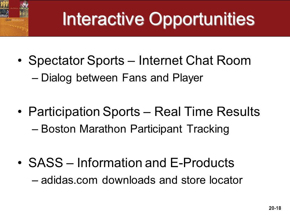 20-18 Interactive Opportunities Spectator Sports – Internet Chat Room –Dialog between Fans and Player Participation Sports – Real Time Results –Boston Marathon Participant Tracking SASS – Information and E-Products –adidas.com downloads and store locator