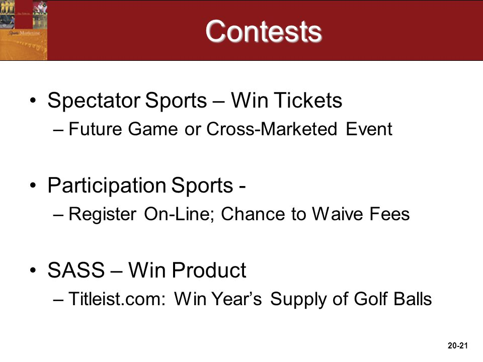 20-21Contests Spectator Sports – Win Tickets –Future Game or Cross-Marketed Event Participation Sports - –Register On-Line; Chance to Waive Fees SASS – Win Product –Titleist.com: Win Year's Supply of Golf Balls