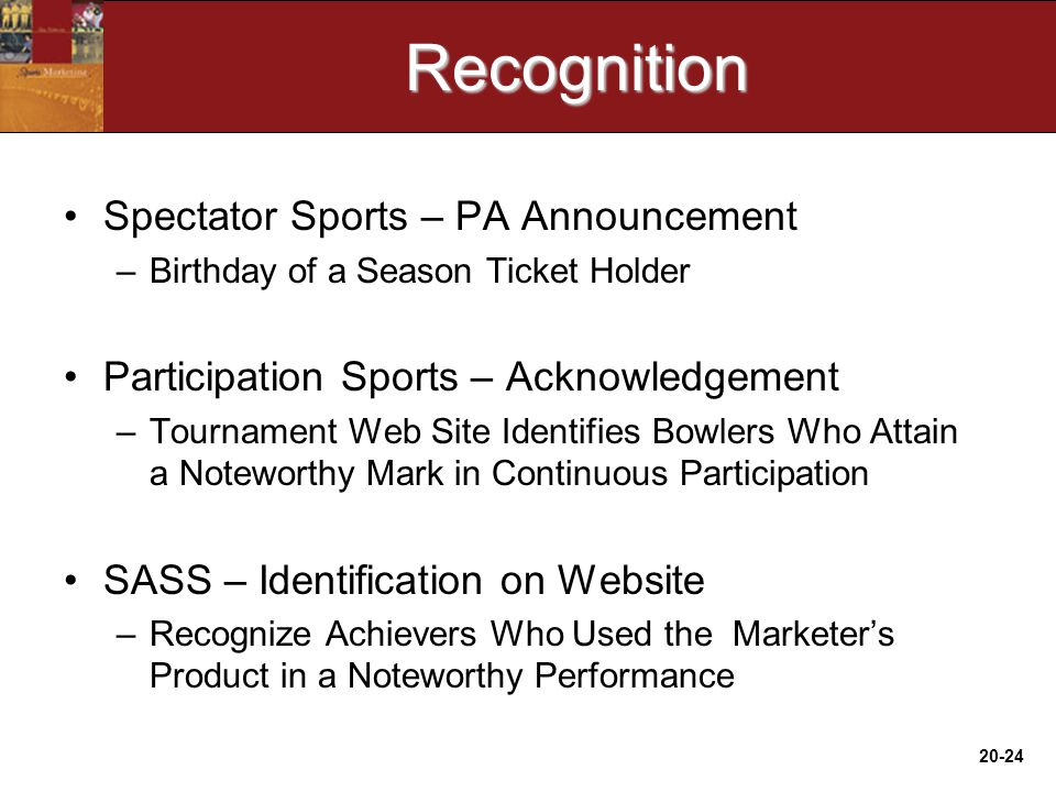 20-24Recognition Spectator Sports – PA Announcement –Birthday of a Season Ticket Holder Participation Sports – Acknowledgement –Tournament Web Site Identifies Bowlers Who Attain a Noteworthy Mark in Continuous Participation SASS – Identification on Website –Recognize Achievers Who Used the Marketer's Product in a Noteworthy Performance