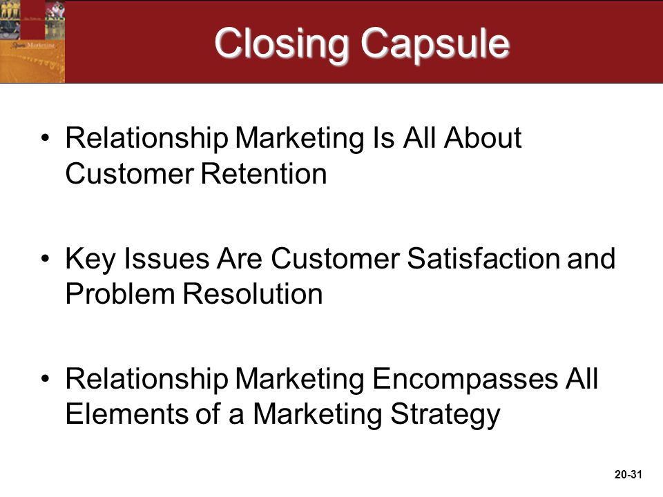 20-31 Closing Capsule Relationship Marketing Is All About Customer Retention Key Issues Are Customer Satisfaction and Problem Resolution Relationship Marketing Encompasses All Elements of a Marketing Strategy