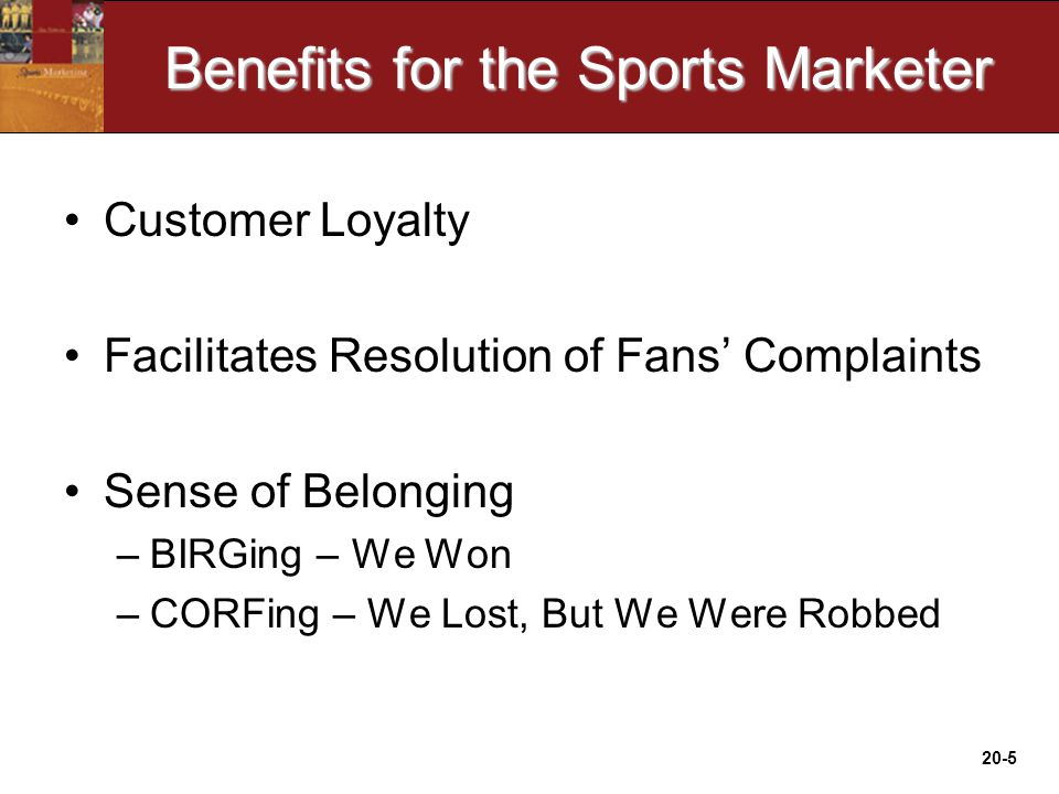 20-5 Benefits for the Sports Marketer Customer Loyalty Facilitates Resolution of Fans' Complaints Sense of Belonging –BIRGing – We Won –CORFing – We Lost, But We Were Robbed