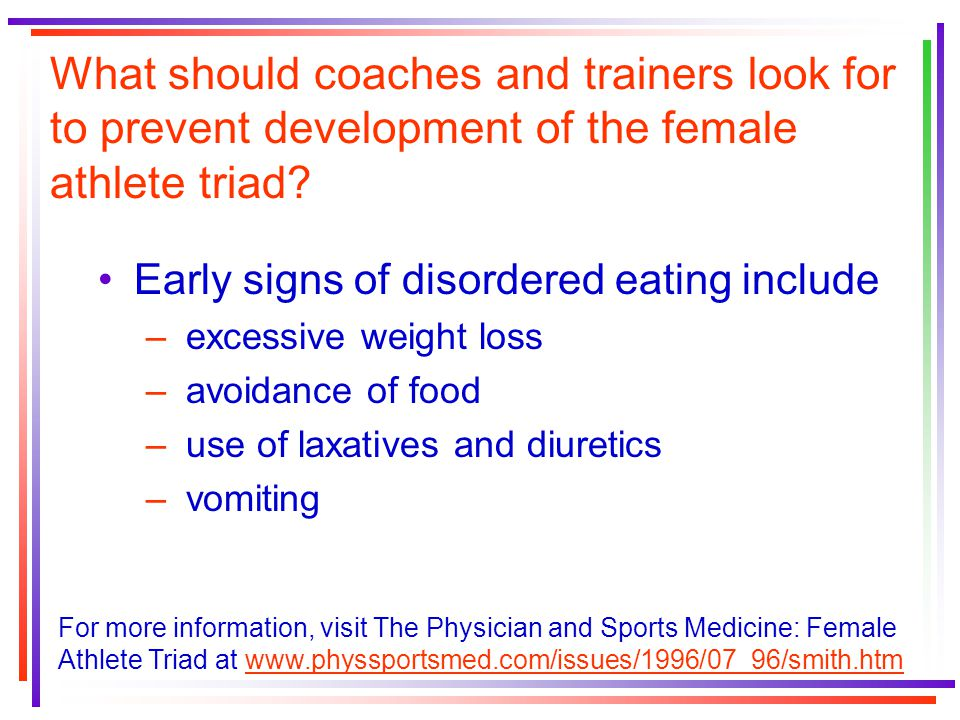 What should coaches and trainers look for to prevent development of the female athlete triad? Early signs of disordered eating include – excessive wei