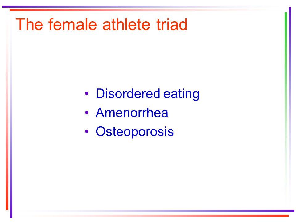 The female athlete triad Disordered eating Amenorrhea Osteoporosis