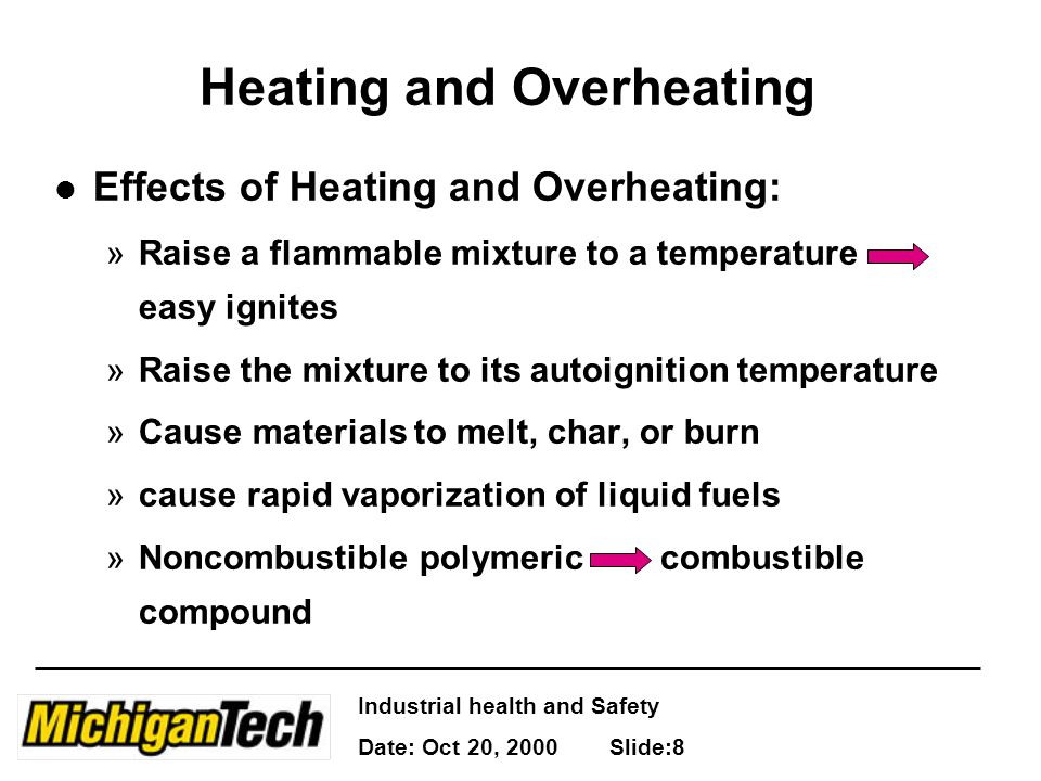 Industrial health and Safety Date: Oct 20, 2000 Slide:8 Heating and Overheating l Effects of Heating and Overheating: »Raise a flammable mixture to a
