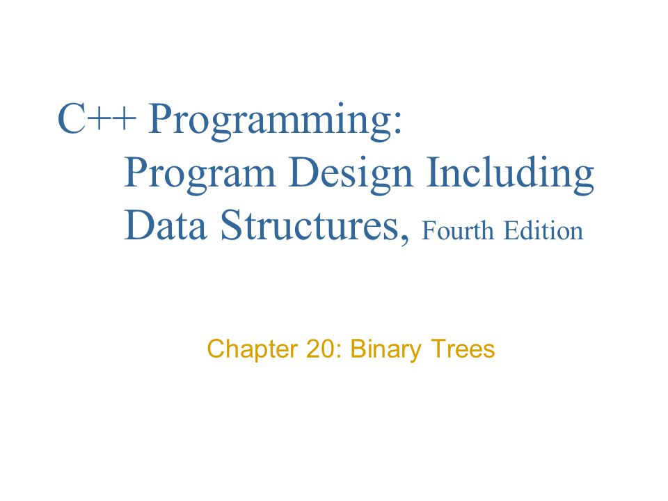 C++ Programming: Program Design Including Data Structures, Fourth Edition Chapter 20: Binary Trees