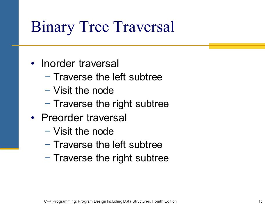 Binary Tree Traversal Inorder traversal −Traverse the left subtree −Visit the node −Traverse the right subtree Preorder traversal −Visit the node −Traverse the left subtree −Traverse the right subtree C++ Programming: Program Design Including Data Structures, Fourth Edition15