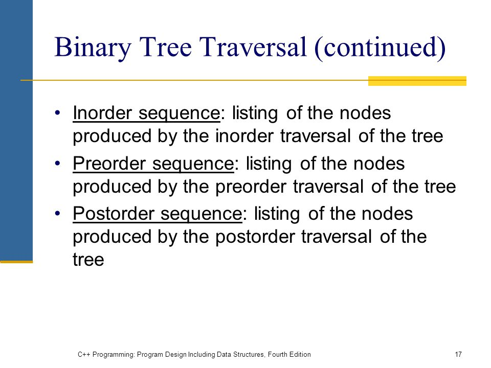 Binary Tree Traversal (continued) Inorder sequence: listing of the nodes produced by the inorder traversal of the tree Preorder sequence: listing of the nodes produced by the preorder traversal of the tree Postorder sequence: listing of the nodes produced by the postorder traversal of the tree C++ Programming: Program Design Including Data Structures, Fourth Edition17