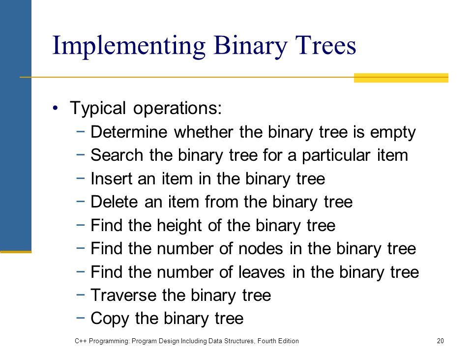 Implementing Binary Trees Typical operations: −Determine whether the binary tree is empty −Search the binary tree for a particular item −Insert an item in the binary tree −Delete an item from the binary tree −Find the height of the binary tree −Find the number of nodes in the binary tree −Find the number of leaves in the binary tree −Traverse the binary tree −Copy the binary tree C++ Programming: Program Design Including Data Structures, Fourth Edition20