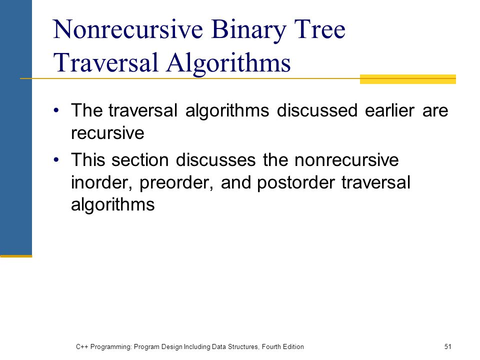 Nonrecursive Binary Tree Traversal Algorithms The traversal algorithms discussed earlier are recursive This section discusses the nonrecursive inorder, preorder, and postorder traversal algorithms C++ Programming: Program Design Including Data Structures, Fourth Edition51