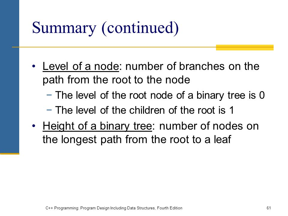 Summary (continued) Level of a node: number of branches on the path from the root to the node −The level of the root node of a binary tree is 0 −The level of the children of the root is 1 Height of a binary tree: number of nodes on the longest path from the root to a leaf C++ Programming: Program Design Including Data Structures, Fourth Edition61