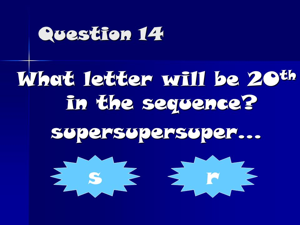 Question 14 What letter will be 20 th in the sequence supersupersuper... sr