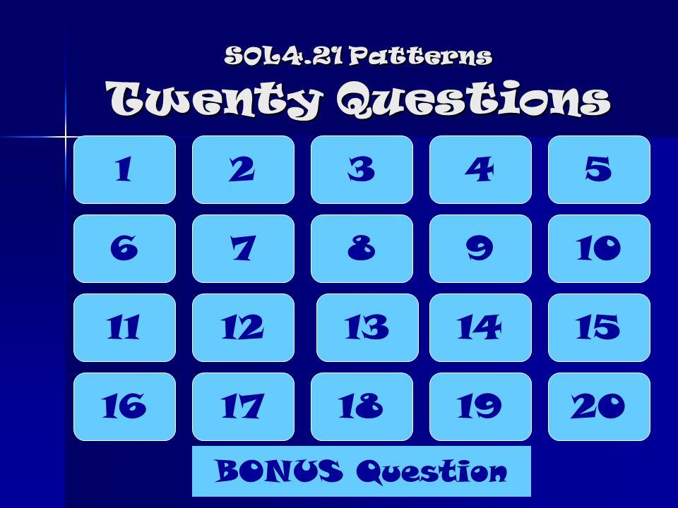 SOL4.21 Patterns Twenty Questions 12345 16 6 11 7 12 17 8 13 18 9 14 19 10 15 20 BONUS Question