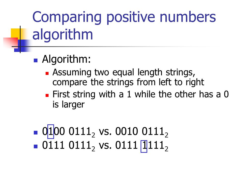 Comparing positive numbers algorithm Algorithm: Assuming two equal length strings, compare the strings from left to right First string with a 1 while the other has a 0 is larger 0100 0111 2 vs.