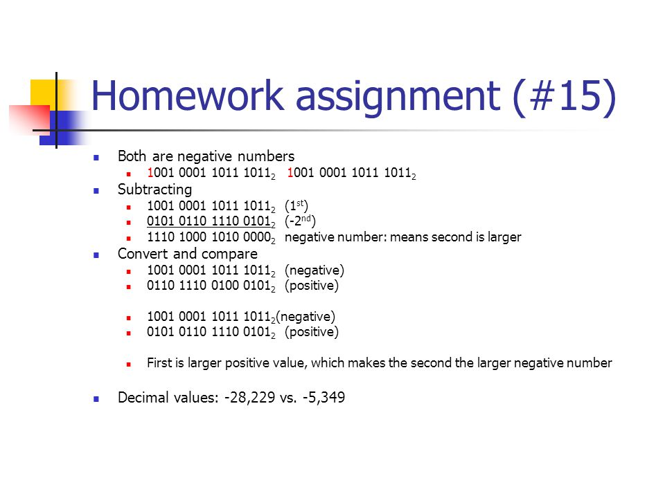 Homework assignment (#15) Both are negative numbers 1001 0001 1011 1011 2 1001 0001 1011 1011 2 Subtracting 1001 0001 1011 1011 2 (1 st ) 0101 0110 1110 0101 2 (-2 nd ) 1110 1000 1010 0000 2 negative number: means second is larger Convert and compare 1001 0001 1011 1011 2 (negative) 0110 1110 0100 0101 2 (positive) 1001 0001 1011 1011 2 (negative) 0101 0110 1110 0101 2 (positive) First is larger positive value, which makes the second the larger negative number Decimal values: -28,229 vs.