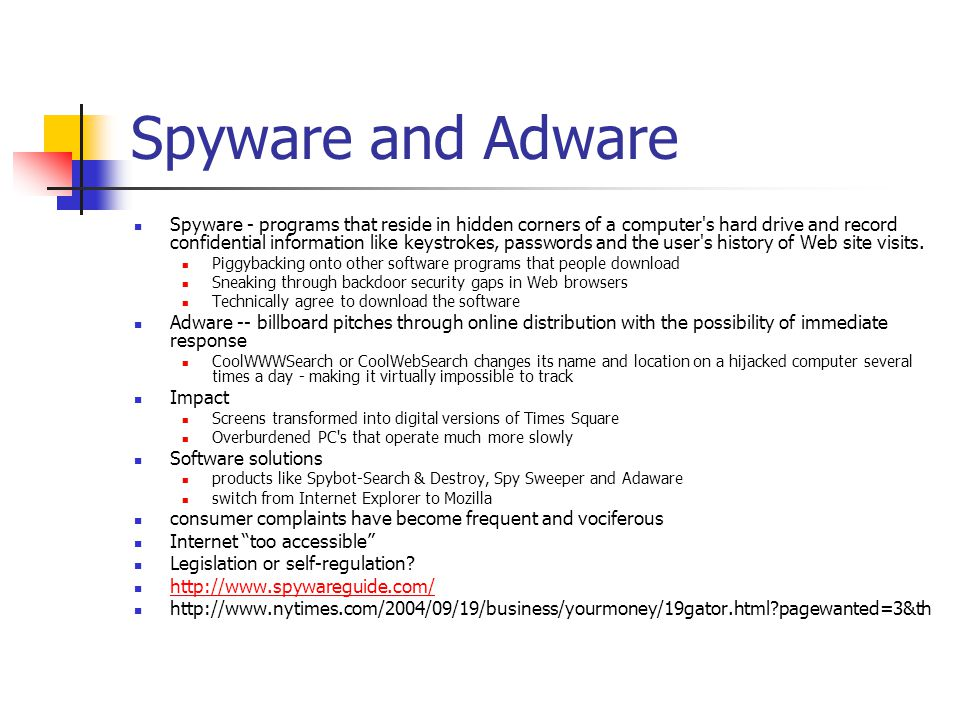 Spyware and Adware Spyware - programs that reside in hidden corners of a computer's hard drive and record confidential information like keystrokes, pa