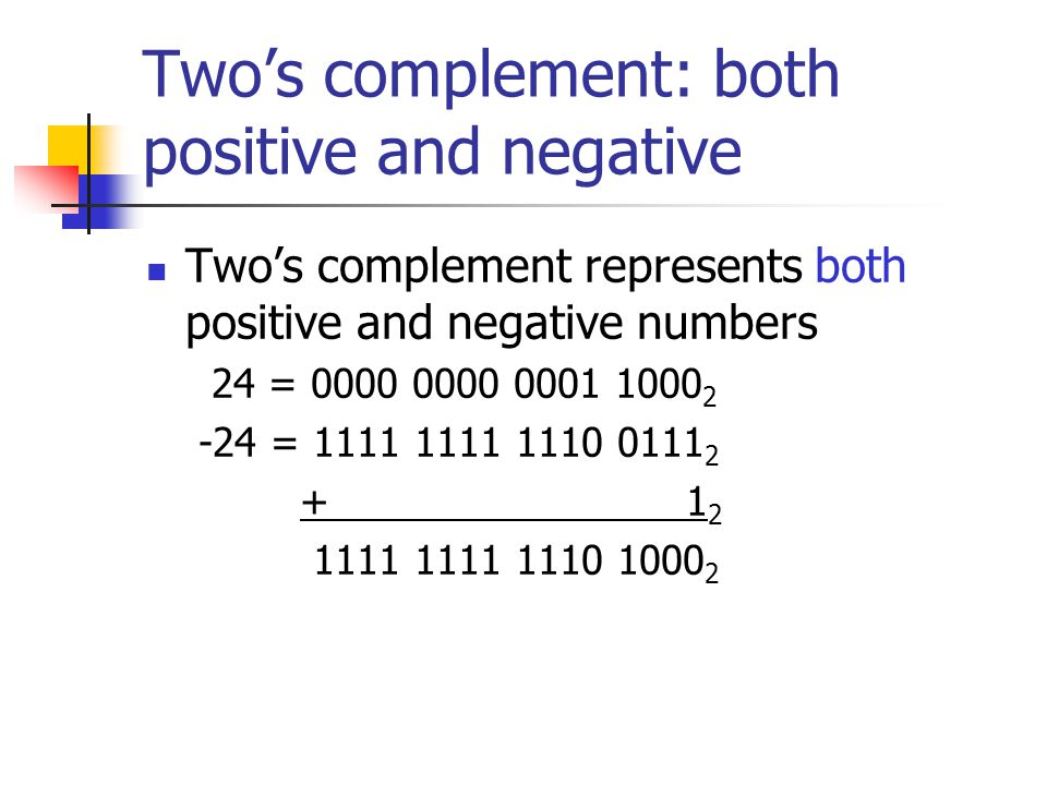 Two's complement: both positive and negative Two's complement represents both positive and negative numbers 24 = 0000 0000 0001 1000 2 -24 = 1111 1111