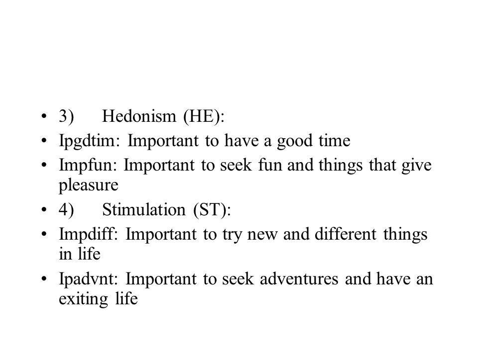 3) Hedonism (HE): Ipgdtim: Important to have a good time Impfun: Important to seek fun and things that give pleasure 4) Stimulation (ST): Impdiff: Important to try new and different things in life Ipadvnt: Important to seek adventures and have an exiting life