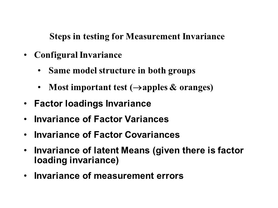 Steps in testing for Measurement Invariance Configural Invariance Same model structure in both groups Most important test (  apples & oranges) Factor loadings Invariance Invariance of Factor Variances Invariance of Factor Covariances Invariance of latent Means (given there is factor loading invariance) Invariance of measurement errors